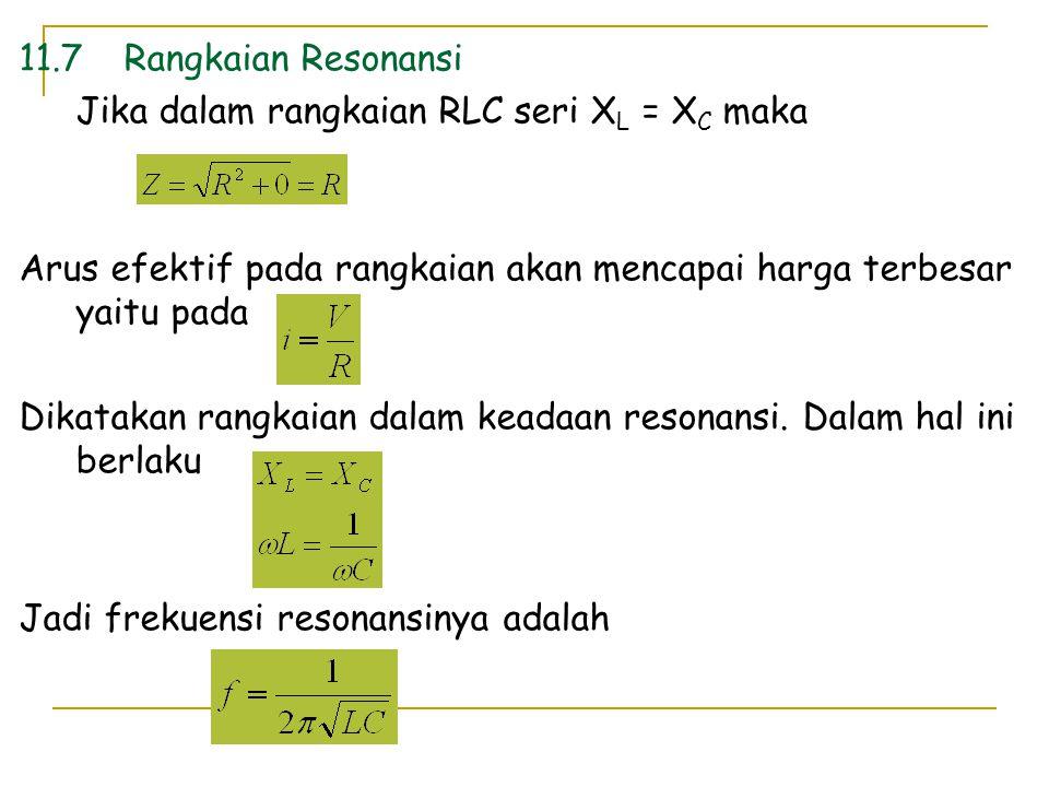 11.7 Rangkaian Resonansi Jika dalam rangkaian RLC seri XL = XC maka. Arus efektif pada rangkaian akan mencapai harga terbesar yaitu pada.