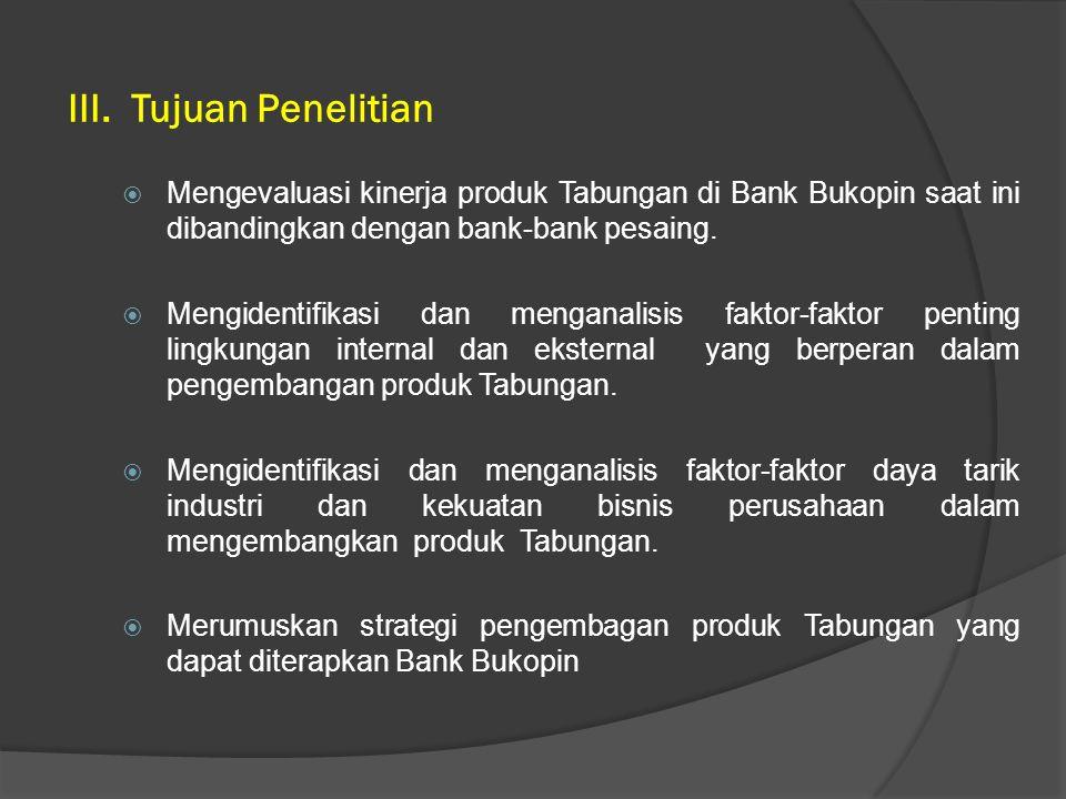 III. Tujuan Penelitian Mengevaluasi kinerja produk Tabungan di Bank Bukopin saat ini dibandingkan dengan bank-bank pesaing.