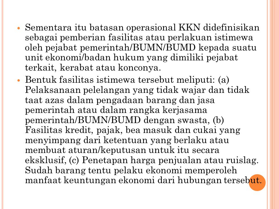 Sementara itu batasan operasional KKN didefinisikan sebagai pemberian fasilitas atau perlakuan istimewa oleh pejabat pemerintah/BUMN/BUMD kepada suatu unit ekonomi/badan hukum yang dimiliki pejabat terkait, kerabat atau konconya.