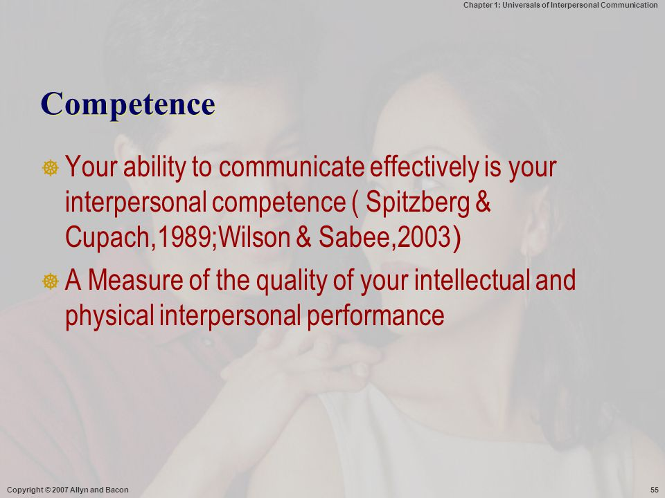 Competence Your ability to communicate effectively is your interpersonal competence ( Spitzberg & Cupach,1989;Wilson & Sabee,2003)