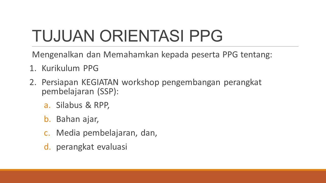 TUJUAN ORIENTASI PPG Mengenalkan dan Memahamkan kepada peserta PPG tentang: Kurikulum PPG.