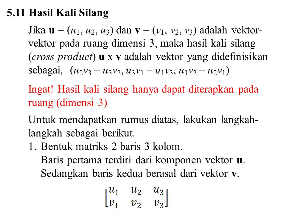 5.11 Hasil Kali Silang Jika u = (u1, u2, u3) dan v = (v1, v2, v3) adalah vektor-vektor pada ruang dimensi 3, maka hasil kali silang.