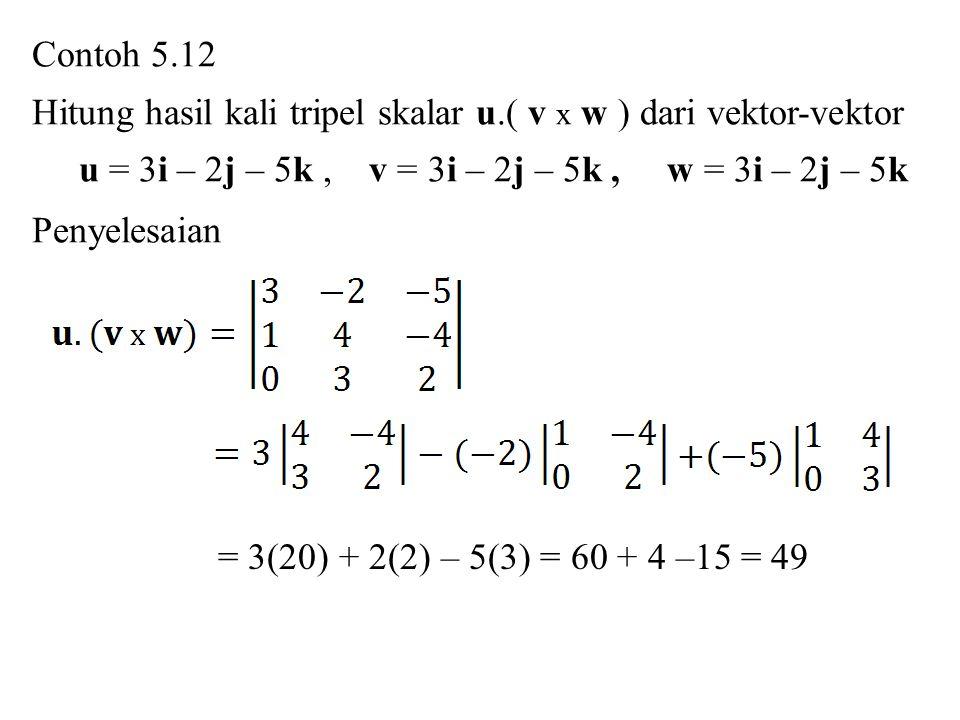 Contoh 5.12 Hitung hasil kali tripel skalar u.( v x w ) dari vektor-vektor. u = 3i – 2j – 5k , v = 3i – 2j – 5k , w = 3i – 2j – 5k.