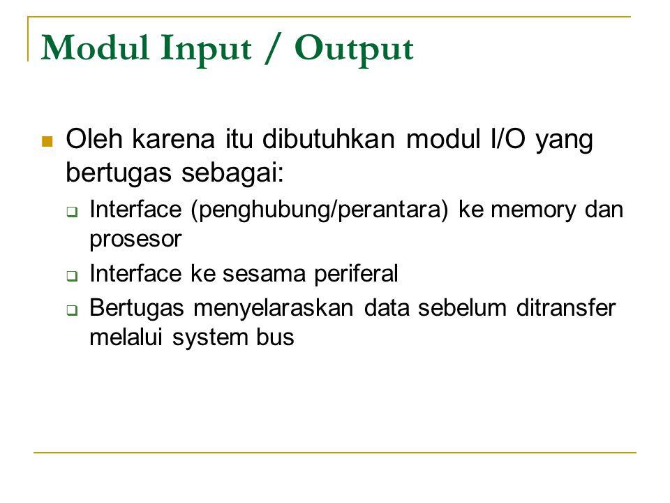 Modul Input / Output Oleh karena itu dibutuhkan modul I/O yang bertugas sebagai: Interface (penghubung/perantara) ke memory dan prosesor.