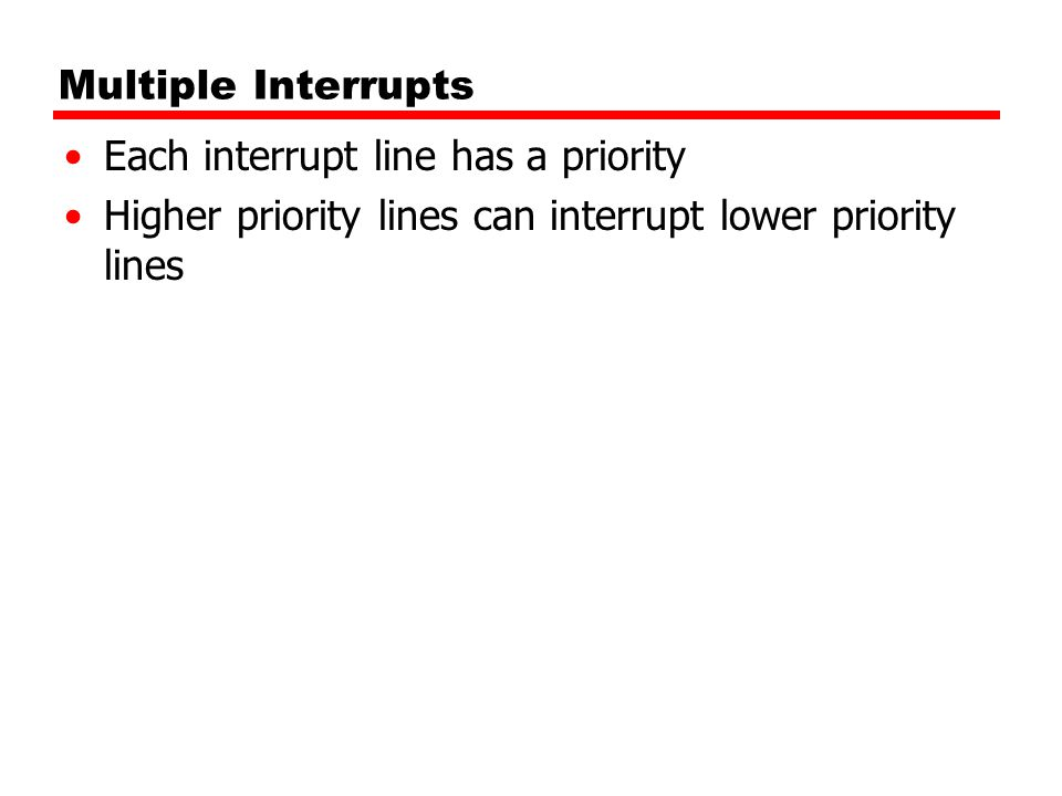 Multiple Interrupts Each interrupt line has a priority.