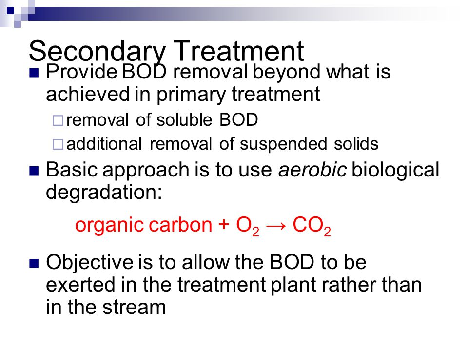 Secondary Treatment Provide BOD removal beyond what is achieved in primary treatment. removal of soluble BOD.
