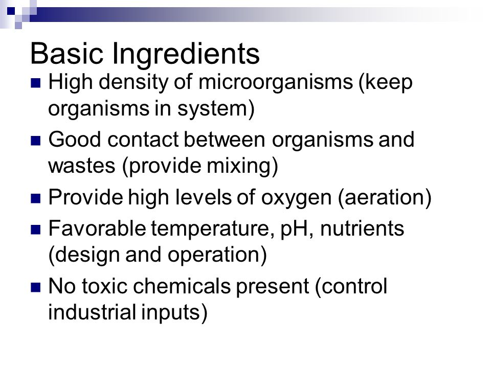 Basic Ingredients High density of microorganisms (keep organisms in system) Good contact between organisms and wastes (provide mixing)