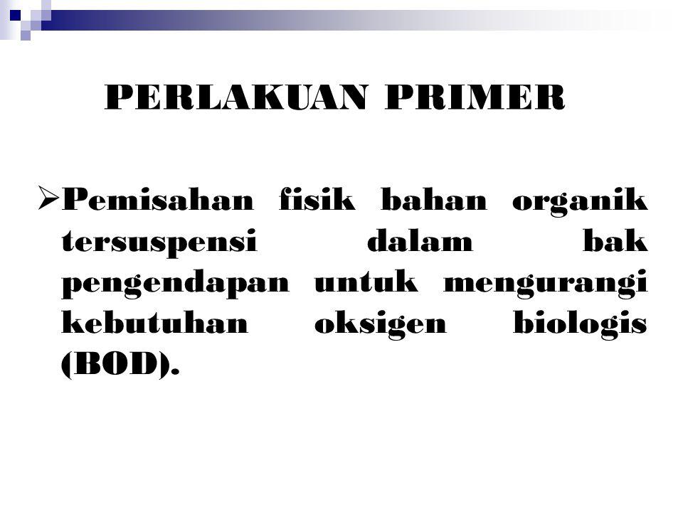 PERLAKUAN PRIMER Pemisahan fisik bahan organik tersuspensi dalam bak pengendapan untuk mengurangi kebutuhan oksigen biologis (BOD).