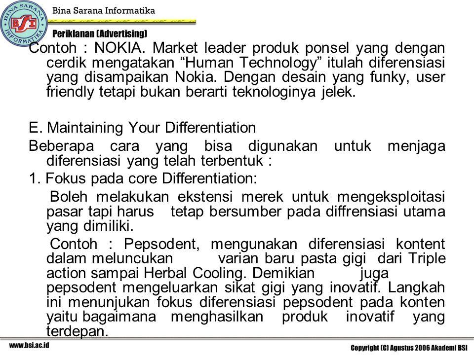 Contoh : NOKIA. Market leader produk ponsel yang dengan cerdik mengatakan Human Technology itulah diferensiasi yang disampaikan Nokia. Dengan desain yang funky, user friendly tetapi bukan berarti teknologinya jelek.
