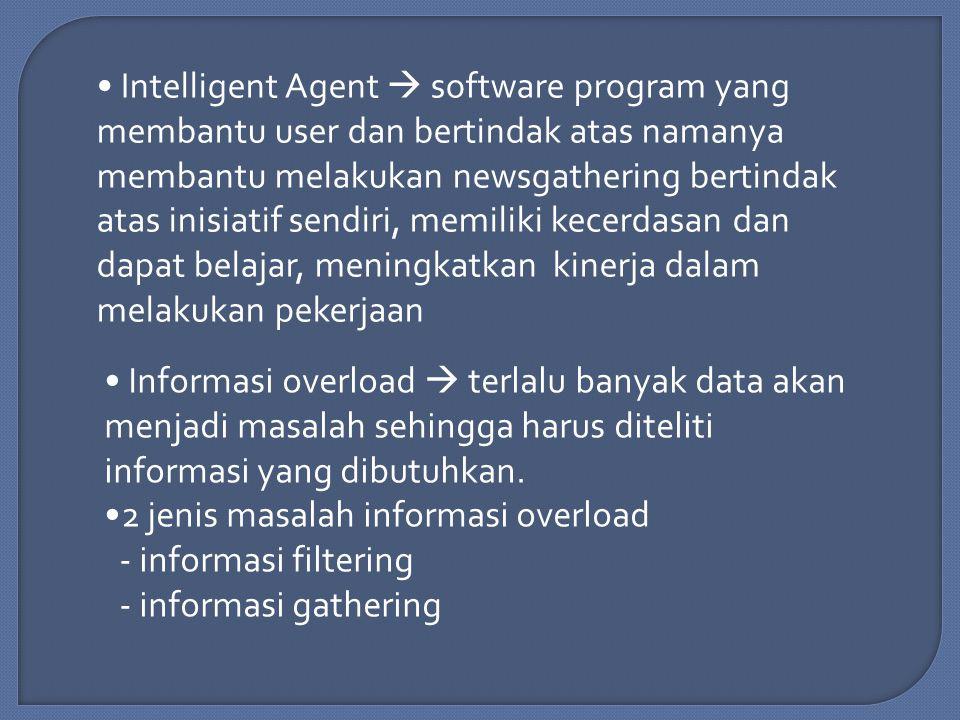 Intelligent Agent  software program yang membantu user dan bertindak atas namanya membantu melakukan newsgathering bertindak atas inisiatif sendiri, memiliki kecerdasan dan dapat belajar, meningkatkan kinerja dalam melakukan pekerjaan