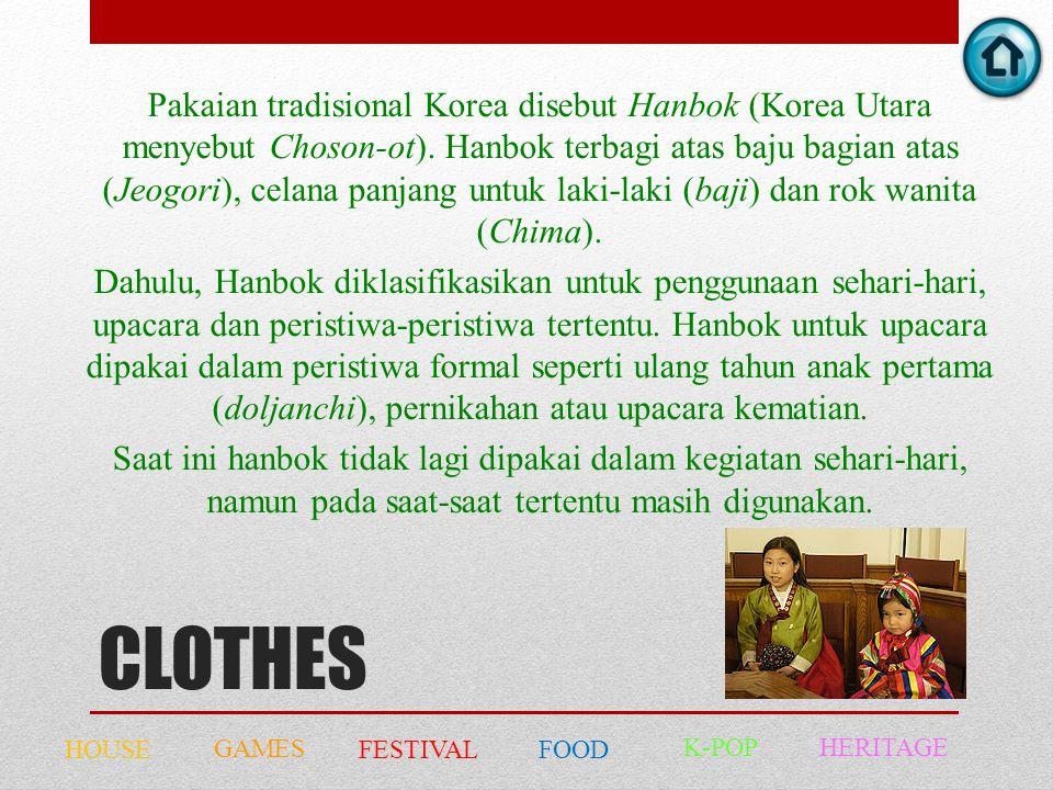Pakaian tradisional Korea disebut Hanbok (Korea Utara menyebut Choson-ot). Hanbok terbagi atas baju bagian atas (Jeogori), celana panjang untuk laki-laki (baji) dan rok wanita (Chima). Dahulu, Hanbok diklasifikasikan untuk penggunaan sehari-hari, upacara dan peristiwa-peristiwa tertentu. Hanbok untuk upacara dipakai dalam peristiwa formal seperti ulang tahun anak pertama (doljanchi), pernikahan atau upacara kematian. Saat ini hanbok tidak lagi dipakai dalam kegiatan sehari-hari, namun pada saat-saat tertentu masih digunakan.
