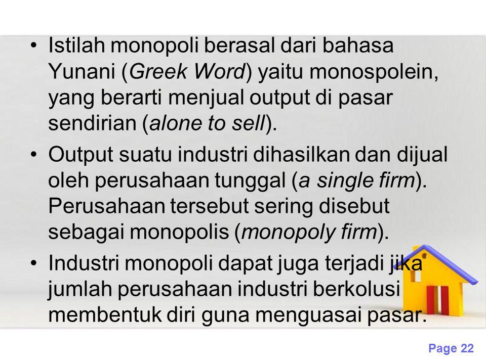 Istilah monopoli berasal dari bahasa Yunani (Greek Word) yaitu monospolein, yang berarti menjual output di pasar sendirian (alone to sell).