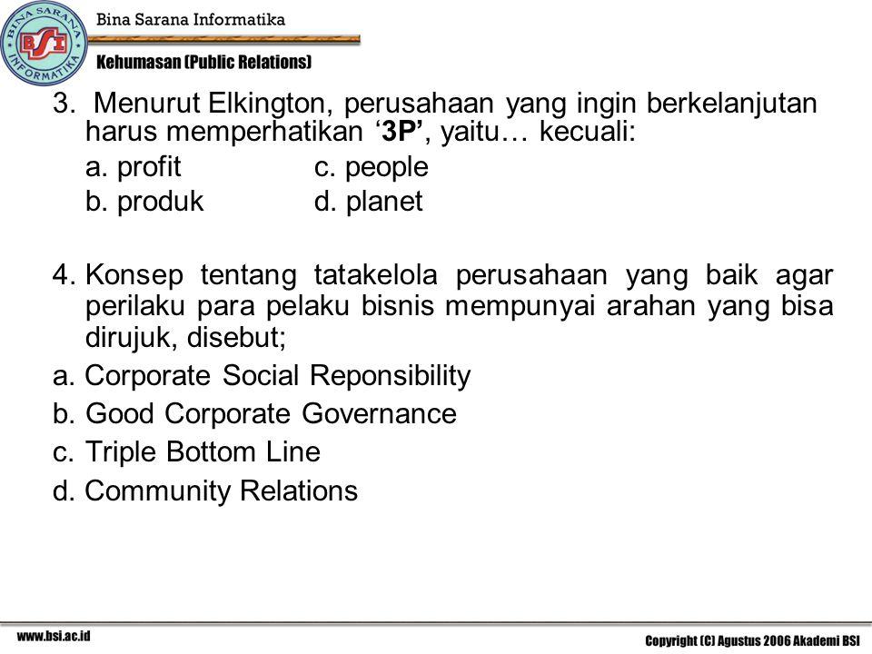 3. Menurut Elkington, perusahaan yang ingin berkelanjutan harus memperhatikan '3P', yaitu… kecuali: