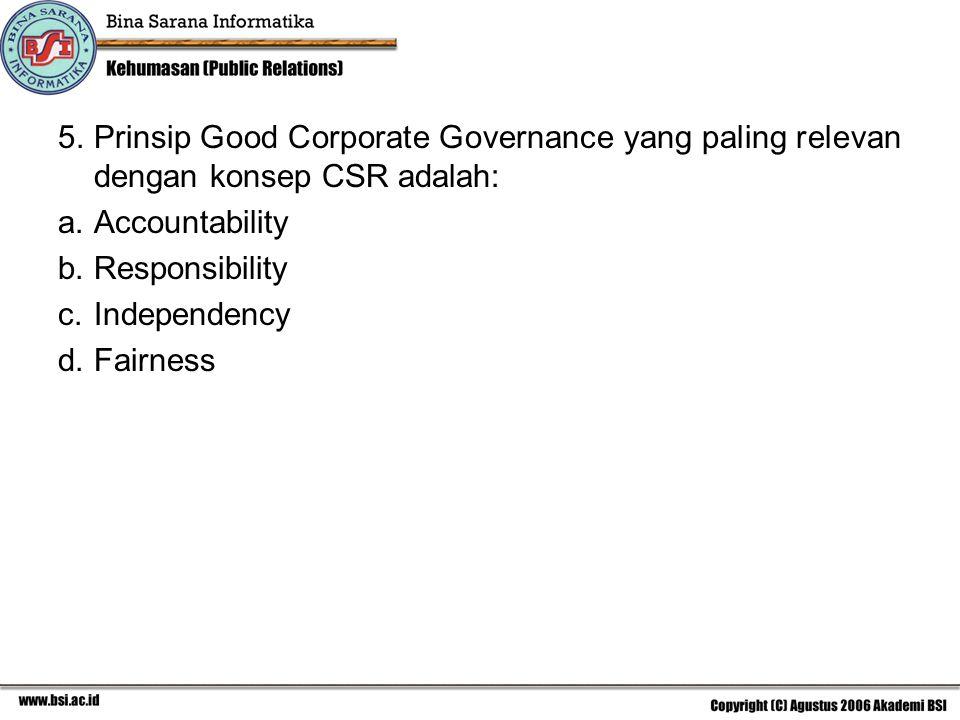 5. Prinsip Good Corporate Governance yang paling relevan dengan konsep CSR adalah: