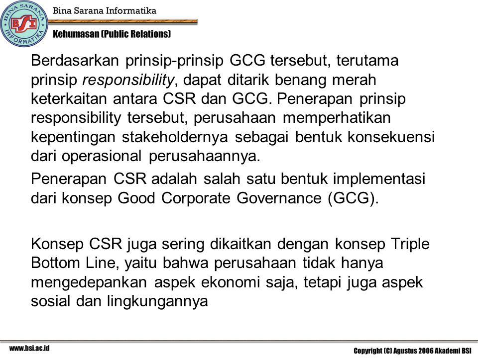 Berdasarkan prinsip-prinsip GCG tersebut, terutama prinsip responsibility, dapat ditarik benang merah keterkaitan antara CSR dan GCG. Penerapan prinsip responsibility tersebut, perusahaan memperhatikan kepentingan stakeholdernya sebagai bentuk konsekuensi dari operasional perusahaannya.