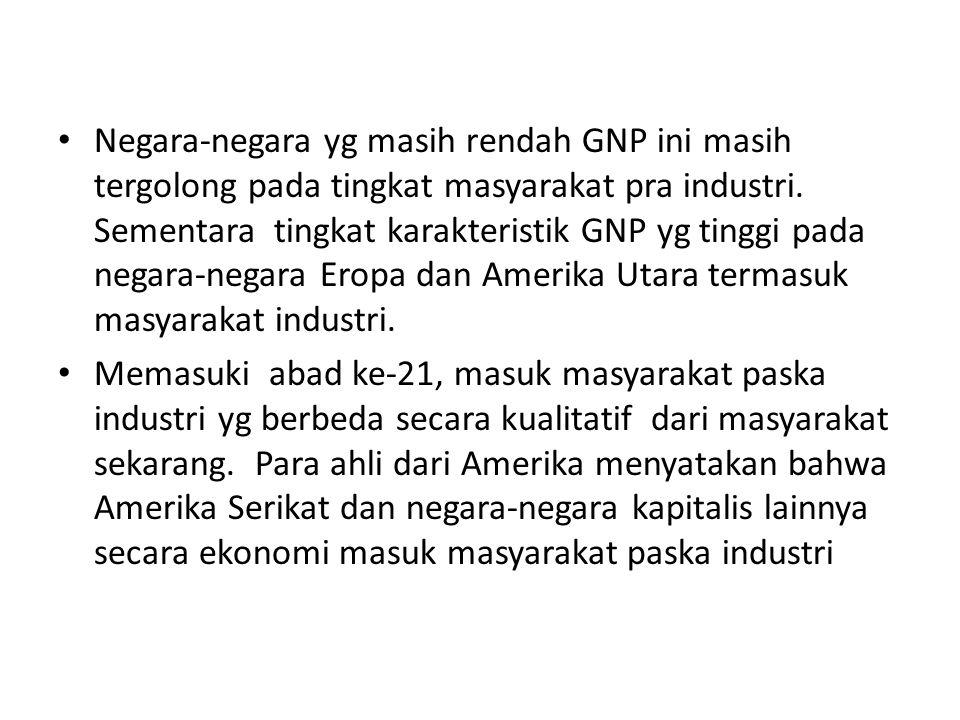 Negara-negara yg masih rendah GNP ini masih tergolong pada tingkat masyarakat pra industri. Sementara tingkat karakteristik GNP yg tinggi pada negara-negara Eropa dan Amerika Utara termasuk masyarakat industri.