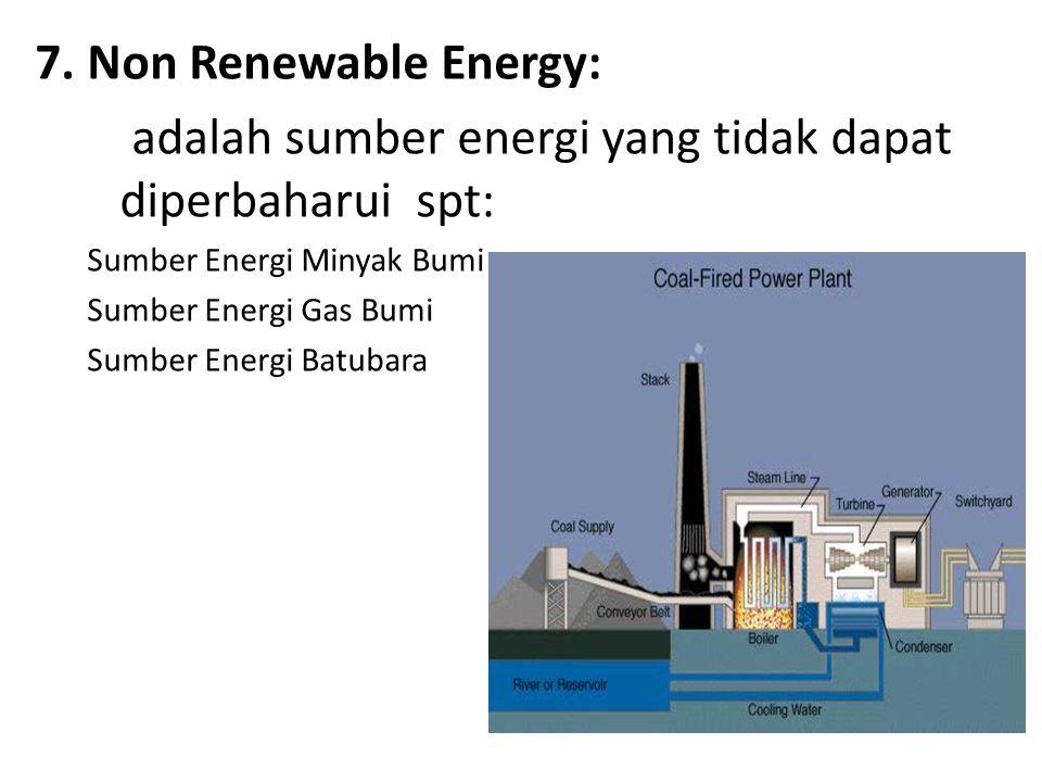 7. Non Renewable Energy: adalah sumber energi yang tidak dapat diperbaharui spt: Sumber Energi Minyak Bumi.