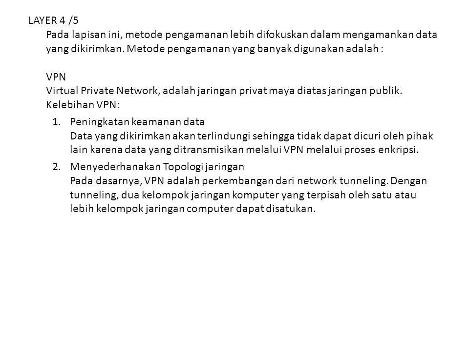 LAYER 4 /5 Pada lapisan ini, metode pengamanan lebih difokuskan dalam mengamankan data yang dikirimkan. Metode pengamanan yang banyak digunakan adalah : VPN Virtual Private Network, adalah jaringan privat maya diatas jaringan publik. Kelebihan VPN: