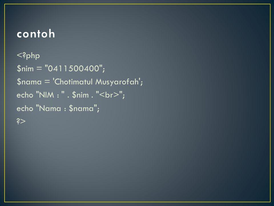 contoh < php $nim = 0411500400 ; $nama = Chotimatul Musyarofah ; echo NIM : .