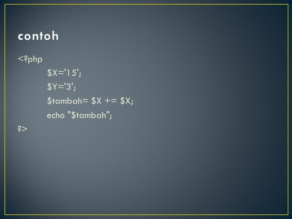 contoh < php $X= 15 ; $Y= 3 ; $tambah= $X += $X; echo $tambah ; >