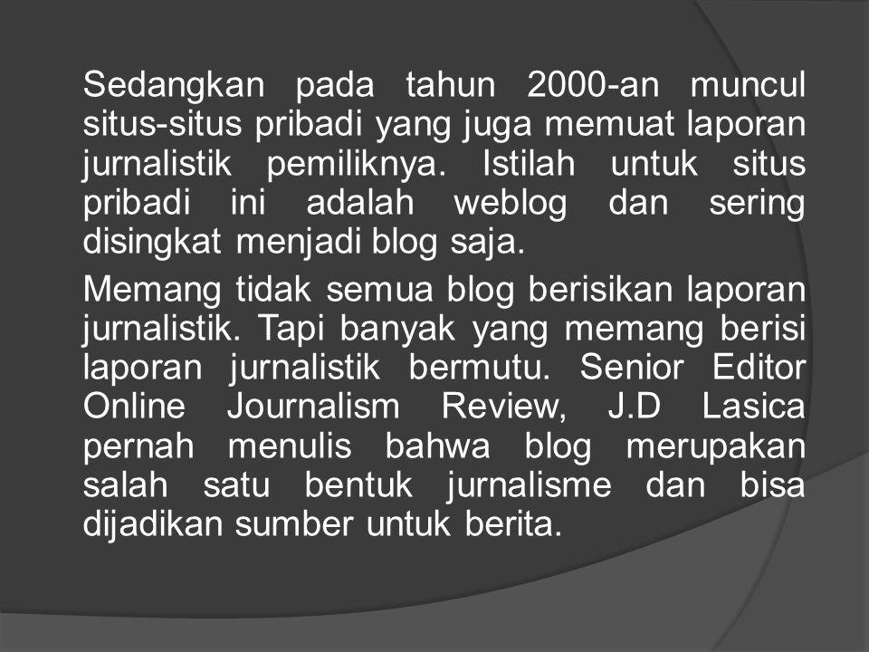 Sedangkan pada tahun 2000-an muncul situs-situs pribadi yang juga memuat laporan jurnalistik pemiliknya. Istilah untuk situs pribadi ini adalah weblog dan sering disingkat menjadi blog saja.