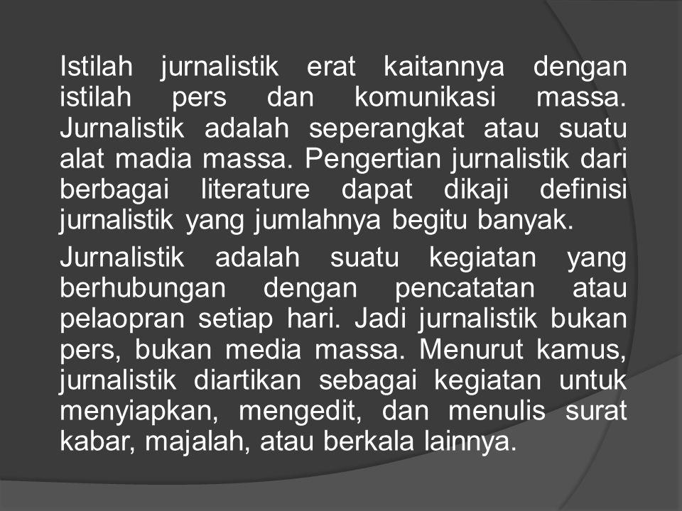 Istilah jurnalistik erat kaitannya dengan istilah pers dan komunikasi massa. Jurnalistik adalah seperangkat atau suatu alat madia massa. Pengertian jurnalistik dari berbagai literature dapat dikaji definisi jurnalistik yang jumlahnya begitu banyak.