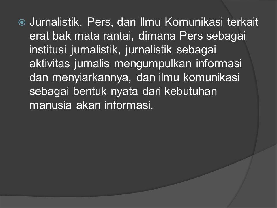 Jurnalistik, Pers, dan Ilmu Komunikasi terkait erat bak mata rantai, dimana Pers sebagai institusi jurnalistik, jurnalistik sebagai aktivitas jurnalis mengumpulkan informasi dan menyiarkannya, dan ilmu komunikasi sebagai bentuk nyata dari kebutuhan manusia akan informasi.