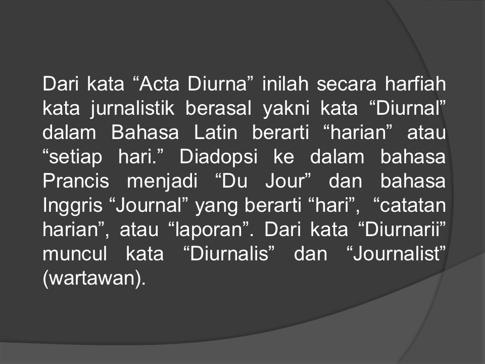 Dari kata Acta Diurna inilah secara harfiah kata jurnalistik berasal yakni kata Diurnal dalam Bahasa Latin berarti harian atau setiap hari. Diadopsi ke dalam bahasa Prancis menjadi Du Jour dan bahasa Inggris Journal yang berarti hari , catatan harian , atau laporan .