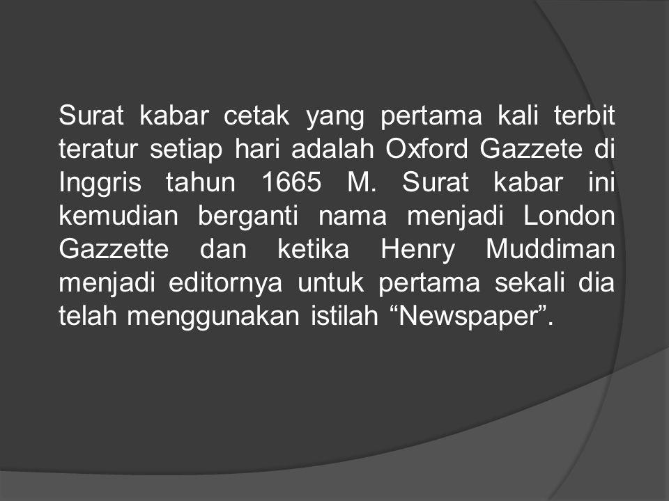 Surat kabar cetak yang pertama kali terbit teratur setiap hari adalah Oxford Gazzete di Inggris tahun 1665 M.
