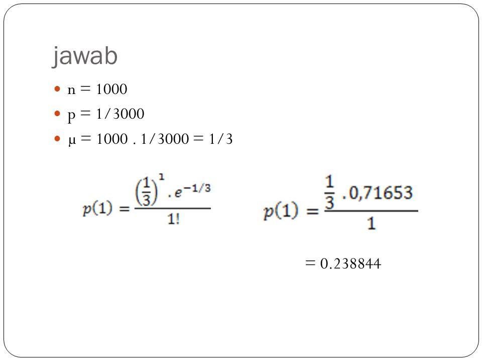 jawab n = 1000 p = 1/3000 µ = 1000 . 1/3000 = 1/3 = 0.238844