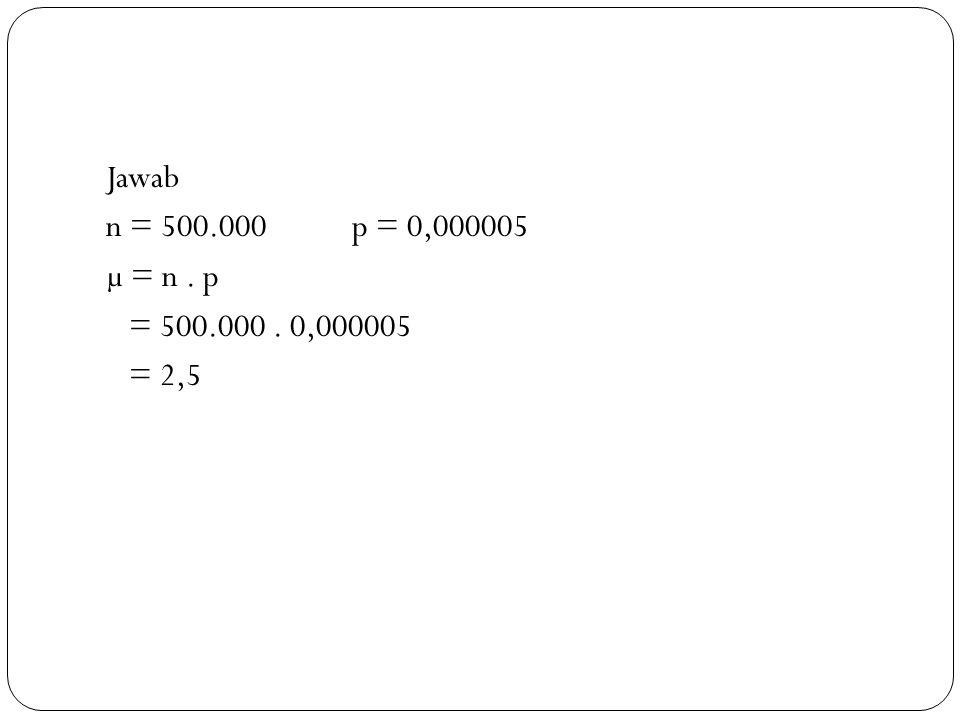Jawab n = 500.000 p = 0,000005 µ = n . p = 500.000 . 0,000005 = 2,5