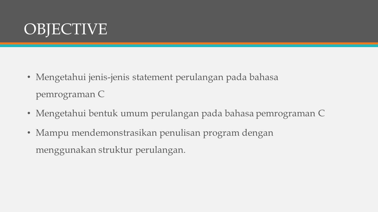 OBJECTIVE Mengetahui jenis-jenis statement perulangan pada bahasa pemrograman C. Mengetahui bentuk umum perulangan pada bahasa pemrograman C.