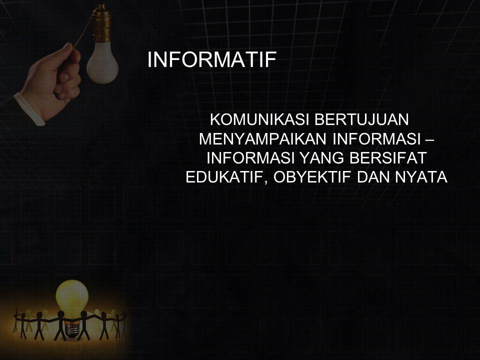 INFORMATIF KOMUNIKASI BERTUJUAN MENYAMPAIKAN INFORMASI – INFORMASI YANG BERSIFAT EDUKATIF, OBYEKTIF DAN NYATA.