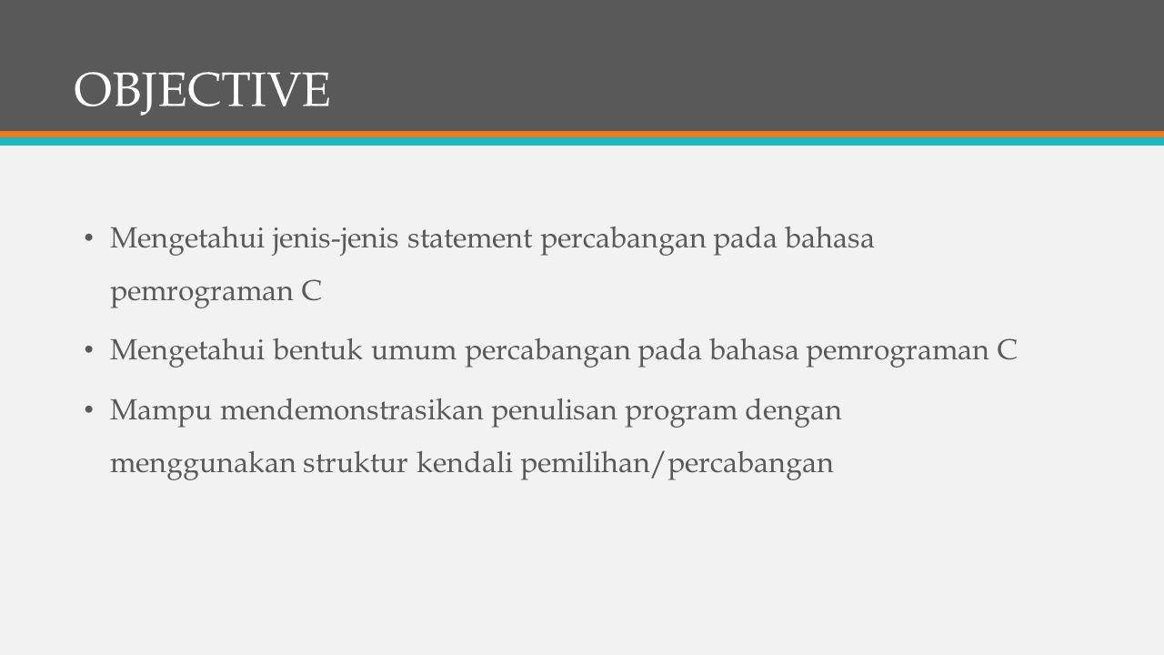 OBJECTIVE Mengetahui jenis-jenis statement percabangan pada bahasa pemrograman C. Mengetahui bentuk umum percabangan pada bahasa pemrograman C.
