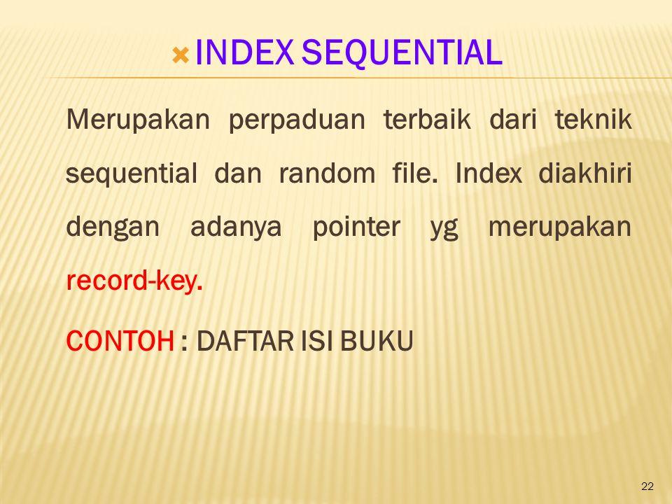 INDEX SEQUENTIAL Merupakan perpaduan terbaik dari teknik sequential dan random file. Index diakhiri dengan adanya pointer yg merupakan record-key.