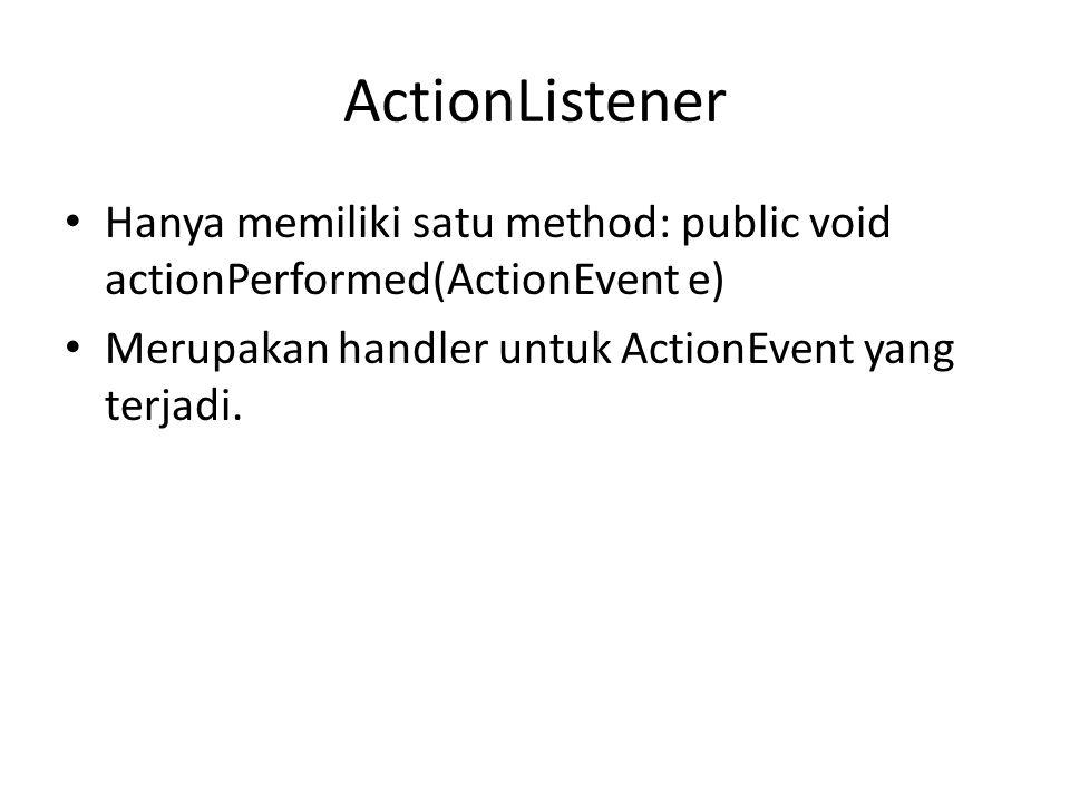 ActionListener Hanya memiliki satu method: public void actionPerformed(ActionEvent e) Merupakan handler untuk ActionEvent yang terjadi.