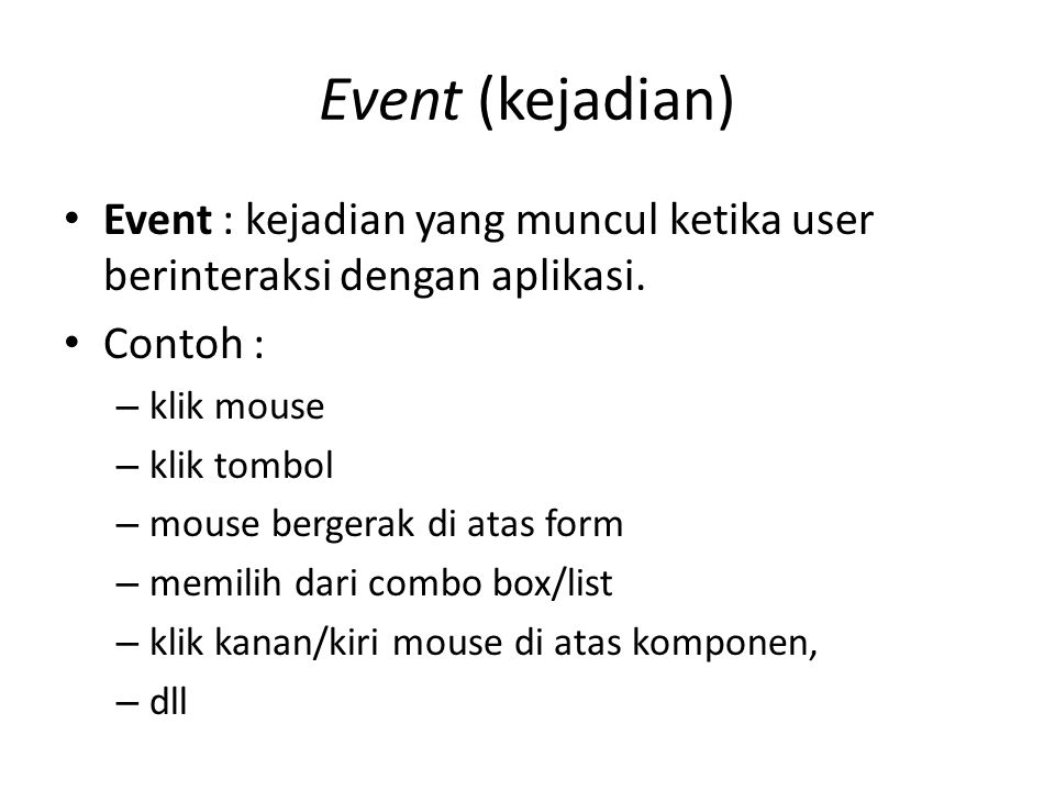 Event (kejadian) Event : kejadian yang muncul ketika user berinteraksi dengan aplikasi. Contoh : klik mouse.