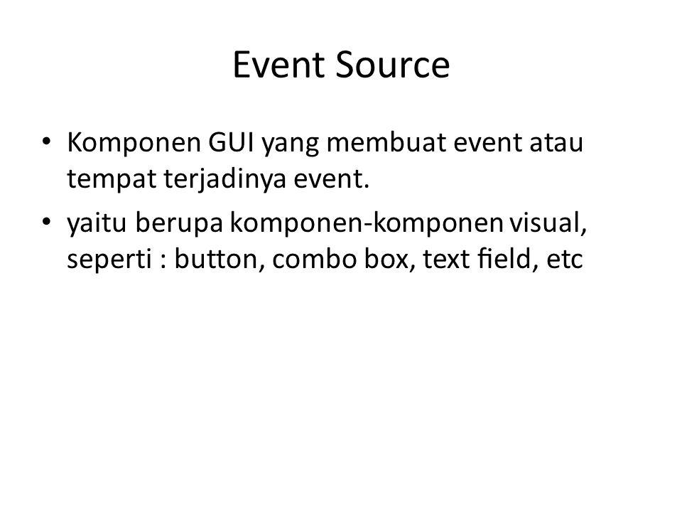 Event Source Komponen GUI yang membuat event atau tempat terjadinya event.