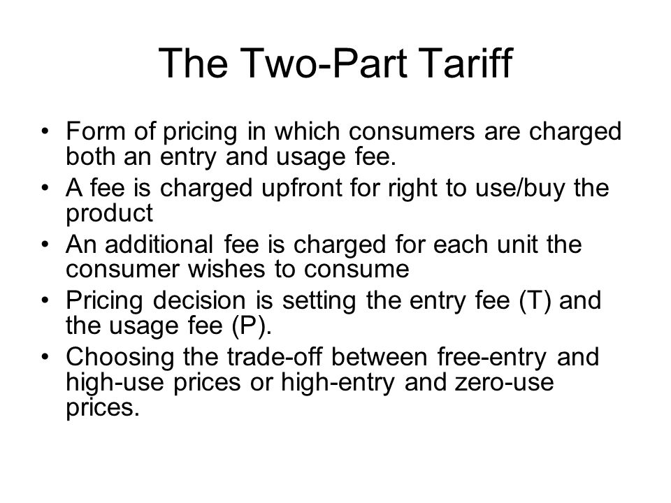 The Two-Part Tariff Form of pricing in which consumers are charged both an entry and usage fee.