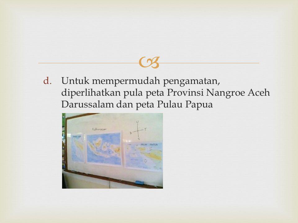 Untuk mempermudah pengamatan, diperlihatkan pula peta Provinsi Nangroe Aceh Darussalam dan peta Pulau Papua