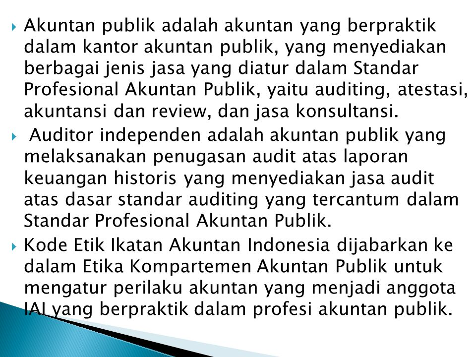 Akuntan publik adalah akuntan yang berpraktik dalam kantor akuntan publik, yang menyediakan berbagai jenis jasa yang diatur dalam Standar Profesional Akuntan Publik, yaitu auditing, atestasi, akuntansi dan review, dan jasa konsultansi.