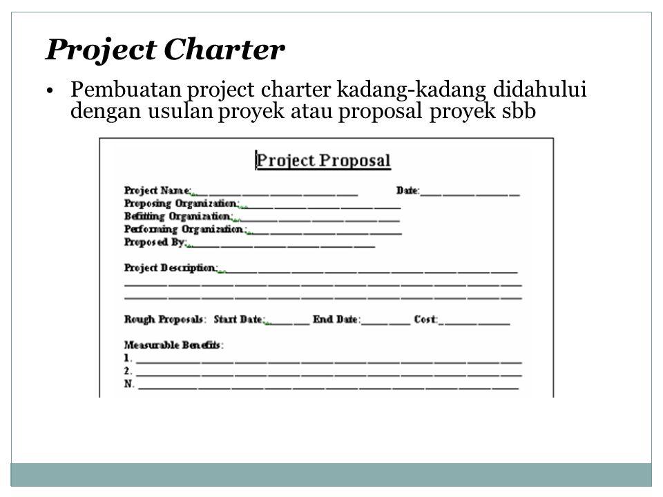 Project Charter Pembuatan project charter kadang-kadang didahului dengan usulan proyek atau proposal proyek sbb.