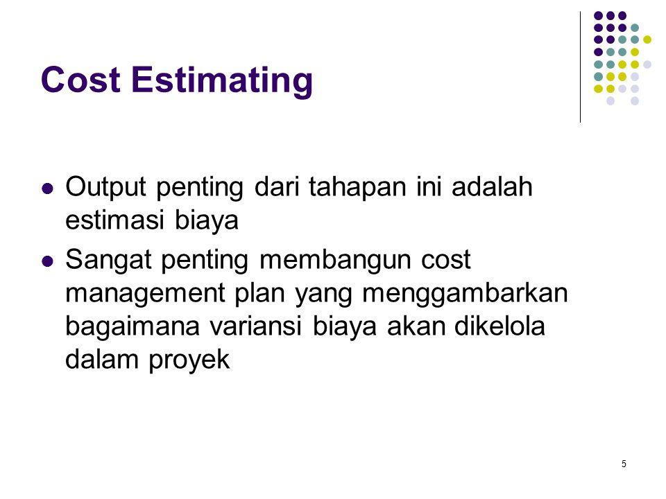 Cost Estimating Output penting dari tahapan ini adalah estimasi biaya