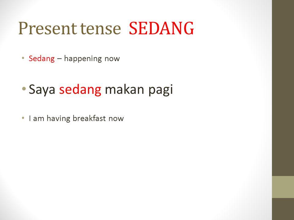 Present tense SEDANG Saya sedang makan pagi Sedang – happening now