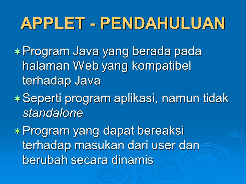 APPLET - PENDAHULUAN Program Java yang berada pada halaman Web yang kompatibel terhadap Java. Seperti program aplikasi, namun tidak standalone.