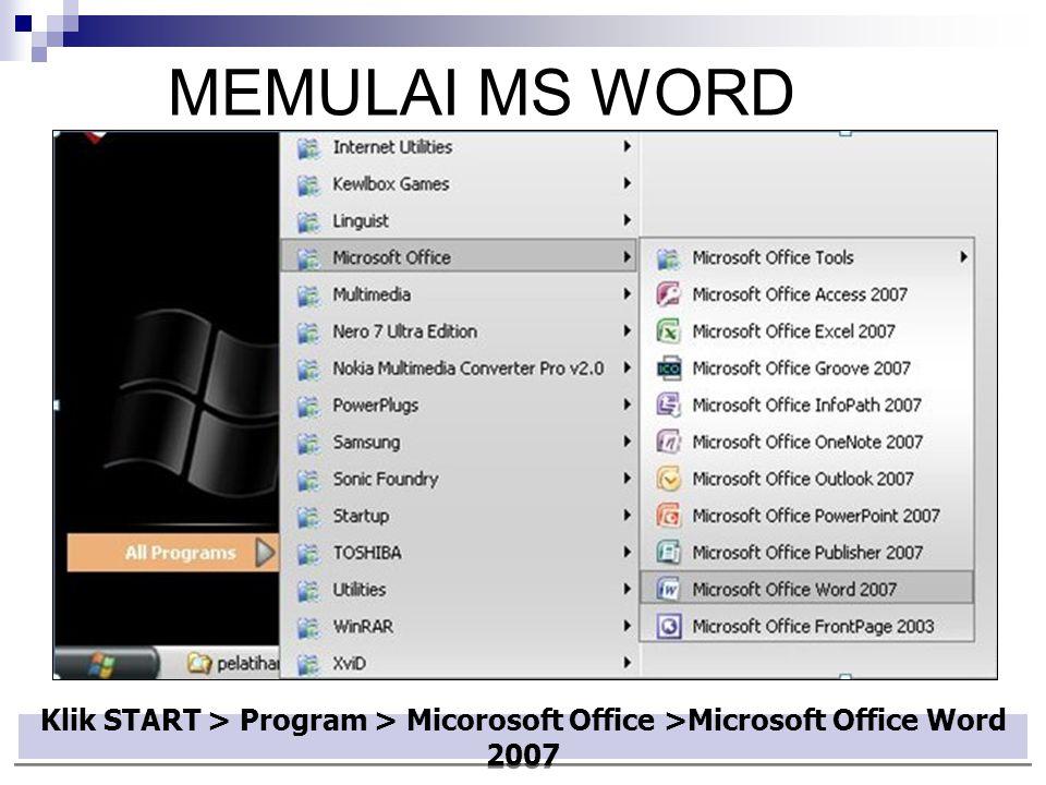 MEMULAI MS WORD Klik START > Program > Micorosoft Office >Microsoft Office Word 2007