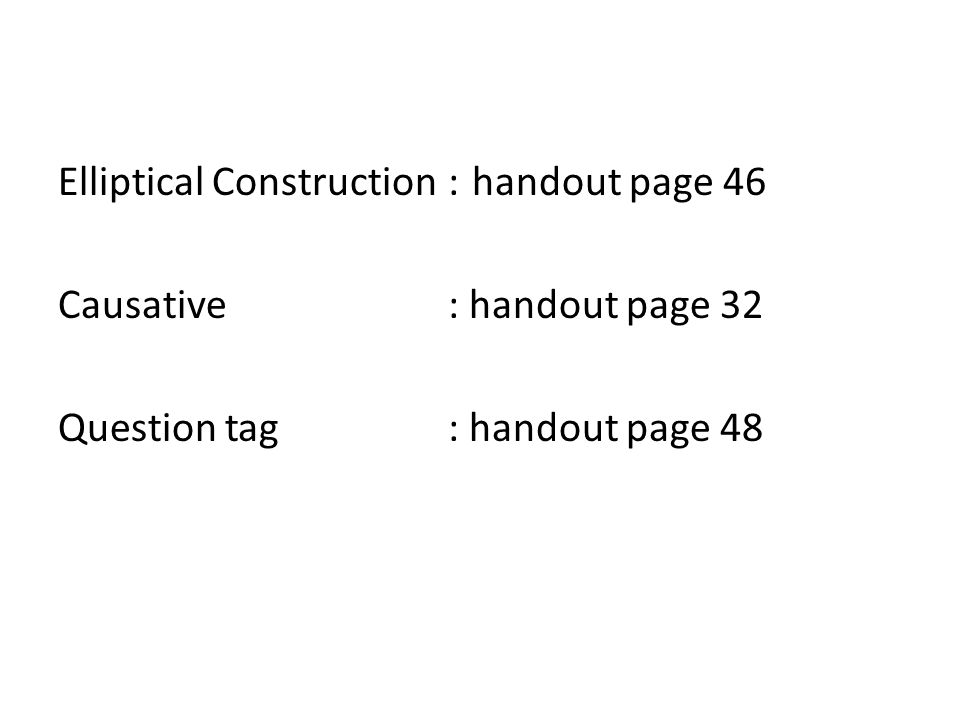 Elliptical Construction : handout page 46 Causative : handout page 32 Question tag : handout page 48