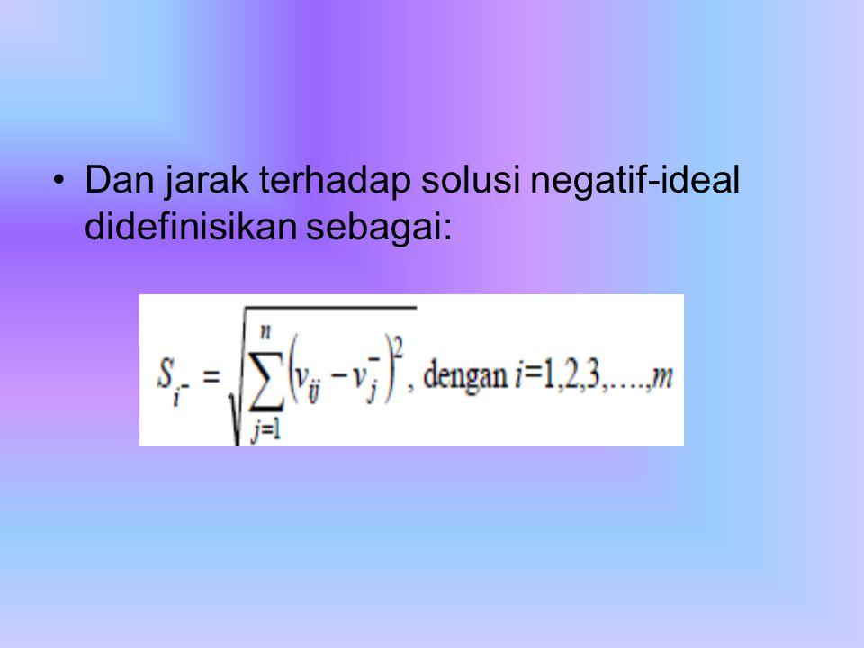 Dan jarak terhadap solusi negatif-ideal didefinisikan sebagai: