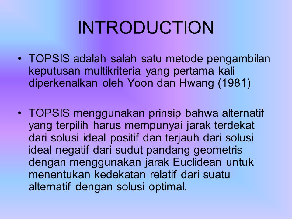 INTRODUCTION TOPSIS adalah salah satu metode pengambilan keputusan multikriteria yang pertama kali diperkenalkan oleh Yoon dan Hwang (1981)