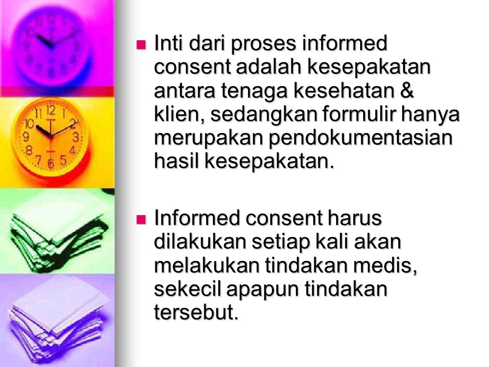 Inti dari proses informed consent adalah kesepakatan antara tenaga kesehatan & klien, sedangkan formulir hanya merupakan pendokumentasian hasil kesepakatan.
